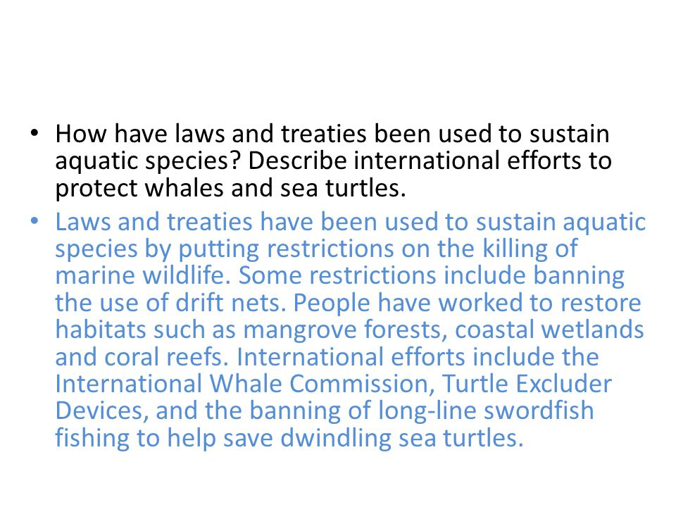 How have laws and treaties been used to sustain aquatic species? Describe international efforts to protect whales and sea turtles. Laws and treaties h