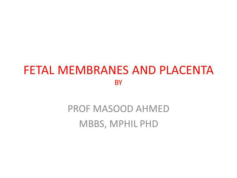 FETAL MEMBRANES AND PLACENTA BY PROF MASOOD AHMED MBBS, MPHIL PHD