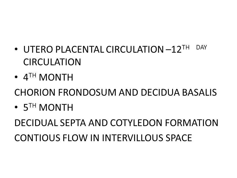 UTERO PLACENTAL CIRCULATION –12 TH DAY CIRCULATION 4 TH MONTH CHORION FRONDOSUM AND DECIDUA BASALIS 5 TH MONTH DECIDUAL SEPTA AND COTYLEDON FORMATION