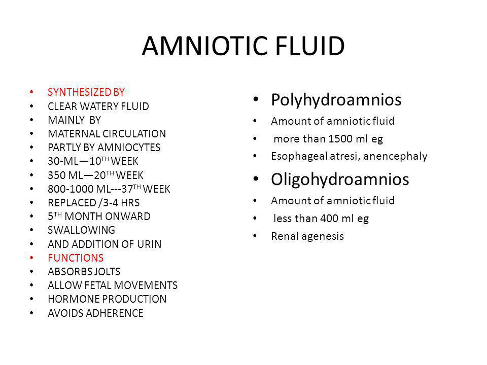 AMNIOTIC FLUID SYNTHESIZED BY CLEAR WATERY FLUID MAINLY BY MATERNAL CIRCULATION PARTLY BY AMNIOCYTES 30-ML—10 TH WEEK 350 ML—20 TH WEEK 800-1000 ML---