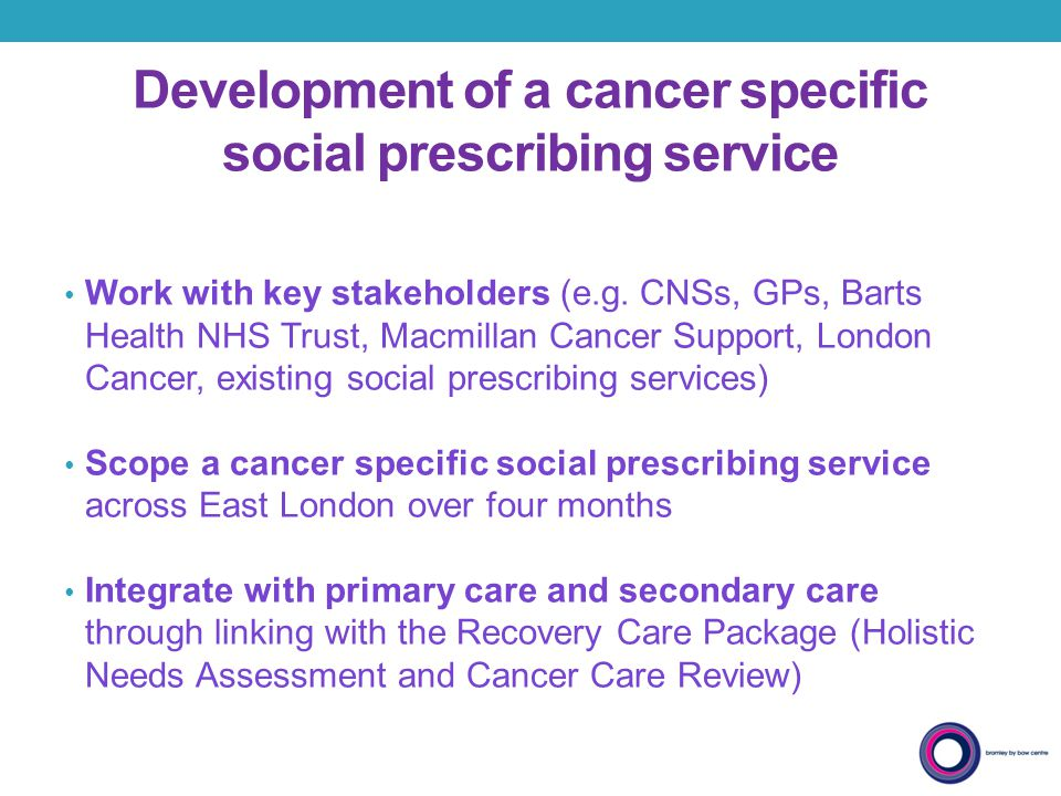 Development of a cancer specific social prescribing service Work with key stakeholders (e.g. CNSs, GPs, Barts Health NHS Trust, Macmillan Cancer Suppo