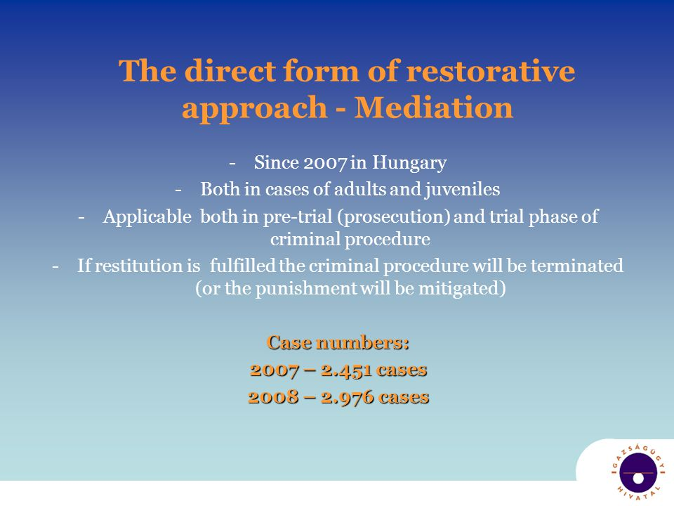 The direct form of restorative approach - Mediation -Since 2007 in Hungary -Both in cases of adults and juveniles -Applicable both in pre-trial (prosecution) and trial phase of criminal procedure -If restitution is fulfilled the criminal procedure will be terminated (or the punishment will be mitigated) Case numbers: 2007 – 2.451 cases 2008 – 2.976 cases