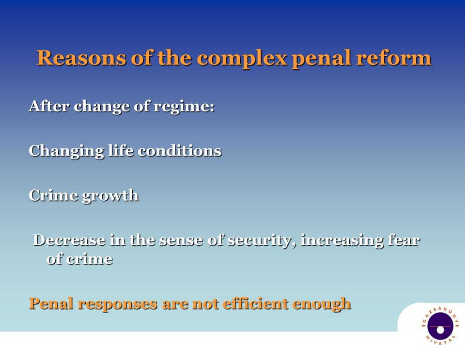 Reasons of the complex penal reform After change of regime: Changing life conditions Crime growth Decrease in the sense of security, increasing fear of crime Decrease in the sense of security, increasing fear of crime Penal responses are not efficient enough