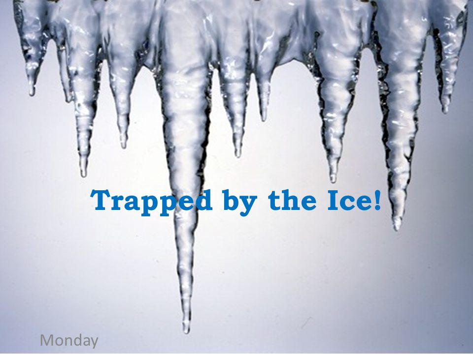 Trapped by the Ice! Monday