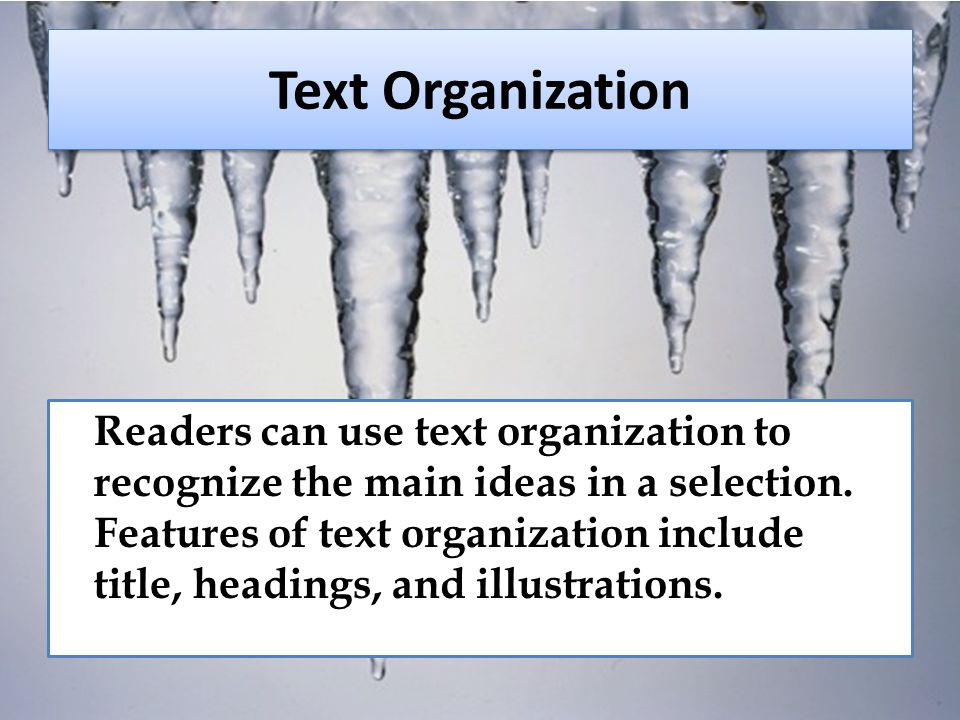 Text Organization Readers can use text organization to recognize the main ideas in a selection. Features of text organization include title, headings,