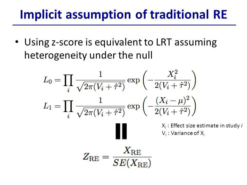 Implicit assumption of traditional RE Using z-score is equivalent to LRT assuming heterogeneity under the null X i : Effect size estimate in study i V i : Variance of X i