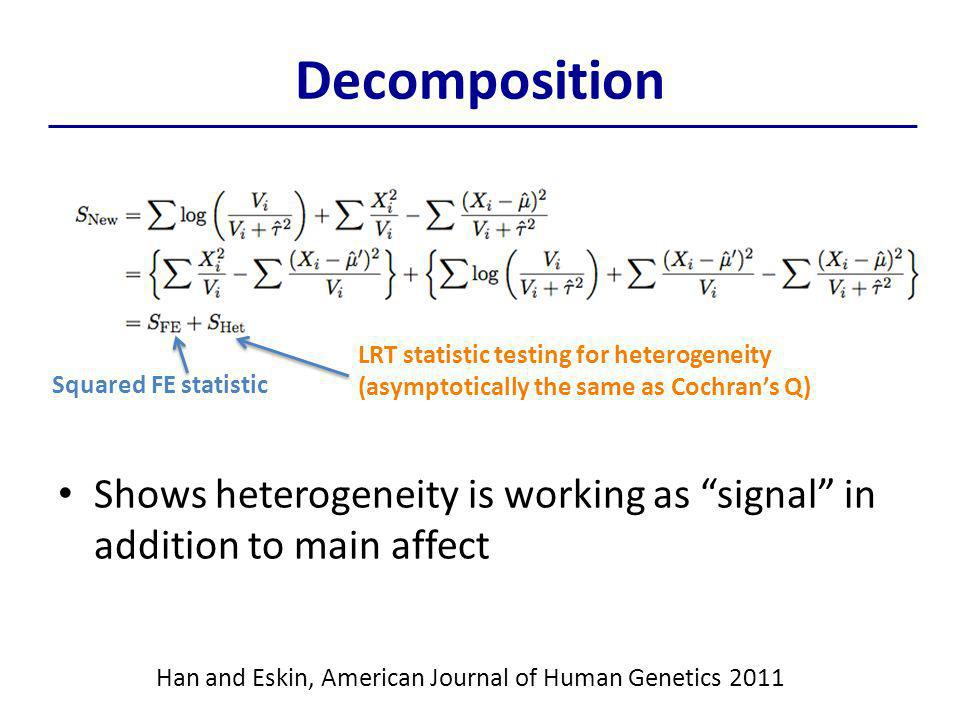Decomposition Shows heterogeneity is working as signal in addition to main affect Squared FE statistic LRT statistic testing for heterogeneity (asymptotically the same as Cochran's Q) Han and Eskin, American Journal of Human Genetics 2011