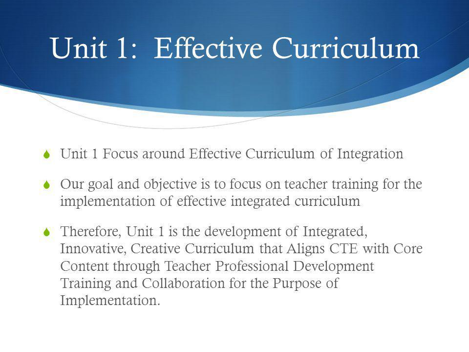 Unit 1  Desired Results: Effective Curriculum  Essential Question 1 What do students need to do and know?  Understanding by Design, Unit 1 Essential Question:  What do teachers need to do, know, and develop in Integrated Curriculum of CTE and Core Content to Achieve Effective, Engaging, Relevant, and Rigorous Curriculum for Students?
