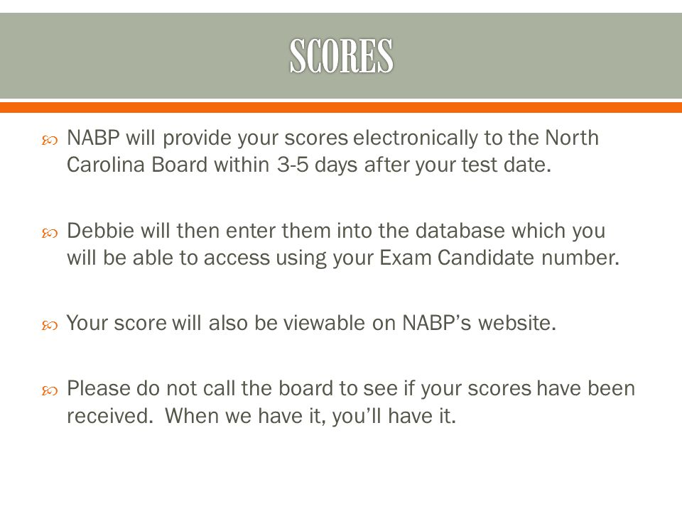  NABP will provide your scores electronically to the North Carolina Board within 3-5 days after your test date.  Debbie will then enter them into th