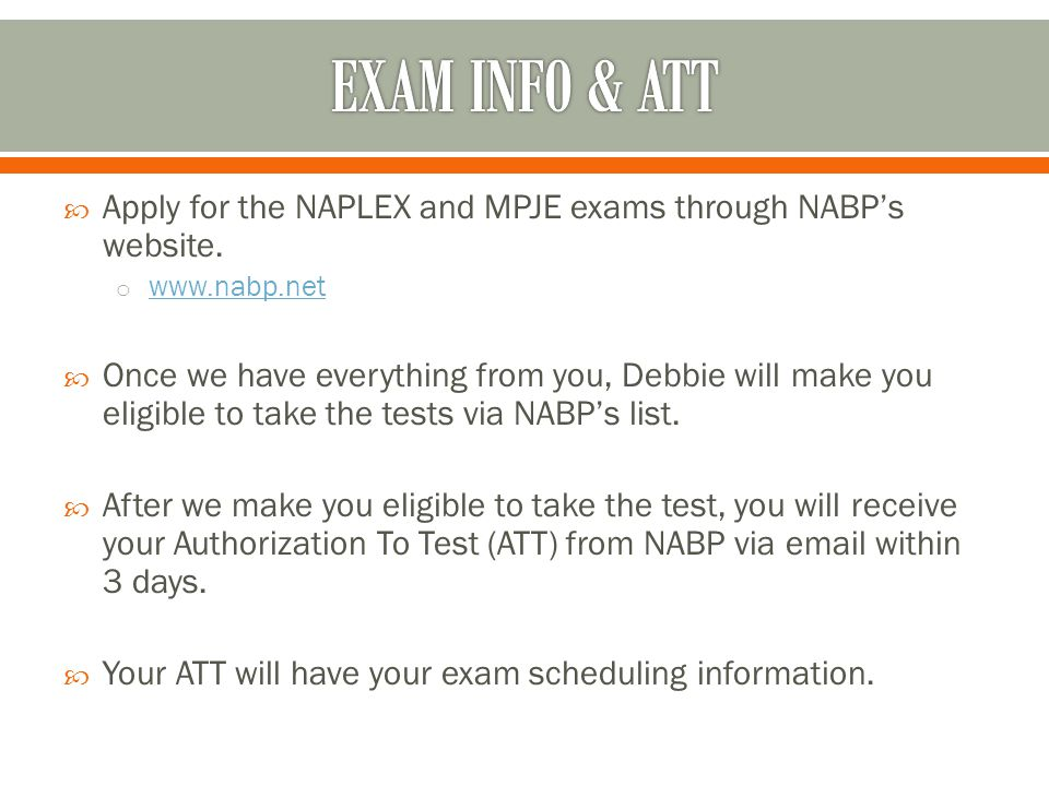  Apply for the NAPLEX and MPJE exams through NABP's website. o www.nabp.net www.nabp.net  Once we have everything from you, Debbie will make you eli