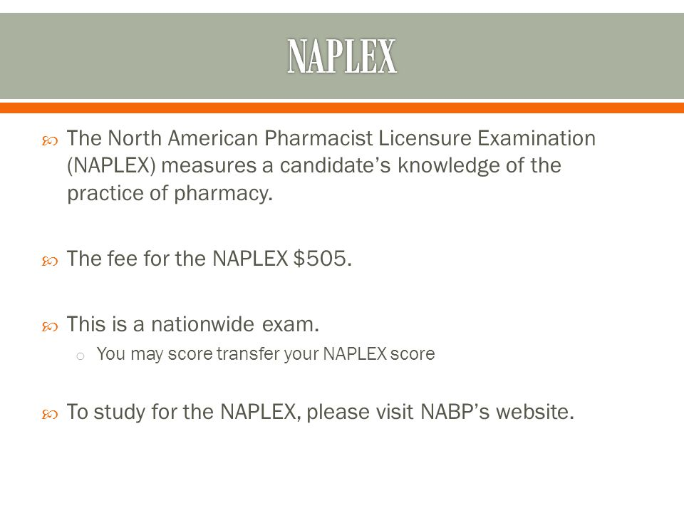  The North American Pharmacist Licensure Examination (NAPLEX) measures a candidate's knowledge of the practice of pharmacy.  The fee for the NAPLEX
