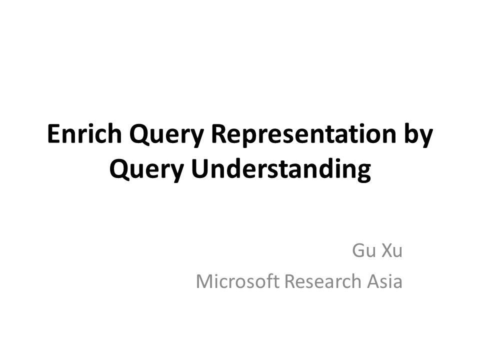 Enrich Query Representation by Query Understanding Gu Xu Microsoft Research Asia