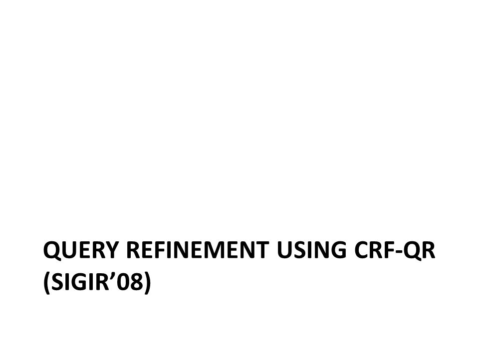 QUERY REFINEMENT USING CRF-QR (SIGIR'08)