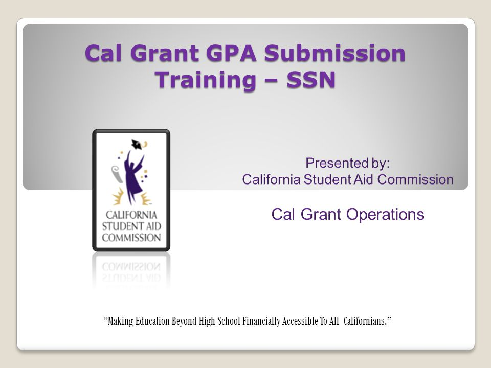 """Cal Grant GPA Submission Training – SSN """"Making Education Beyond High School Financially Accessible To All Californians."""""""