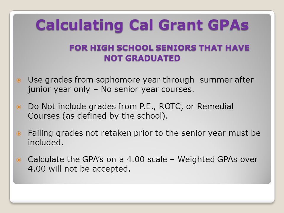 Calculating Cal Grant GPAs FOR HIGH SCHOOL SENIORS THAT HAVE FOR HIGH SCHOOL SENIORS THAT HAVE NOT GRADUATED  Use grades from sophomore year through summer after junior year only – No senior year courses.
