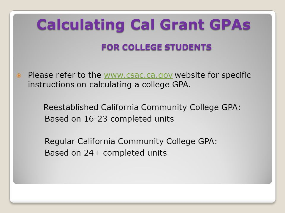 Please refer to the www.csac.ca.gov website for specific instructions on calculating a college GPA.www.csac.ca.gov Reestablished California Communit