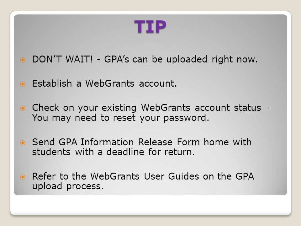 TIP  DON'T WAIT! - GPA's can be uploaded right now.  Establish a WebGrants account.  Check on your existing WebGrants account status – You may need