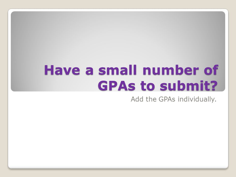 Have a small number of GPAs to submit Add the GPAs individually.