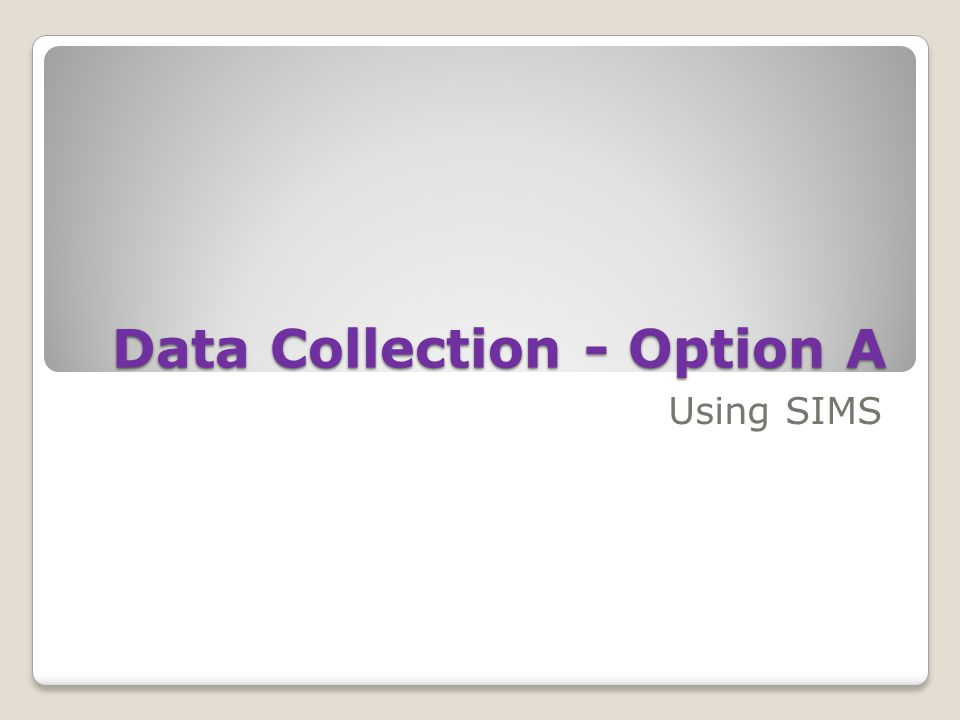 Data Collection - Option A Using SIMS