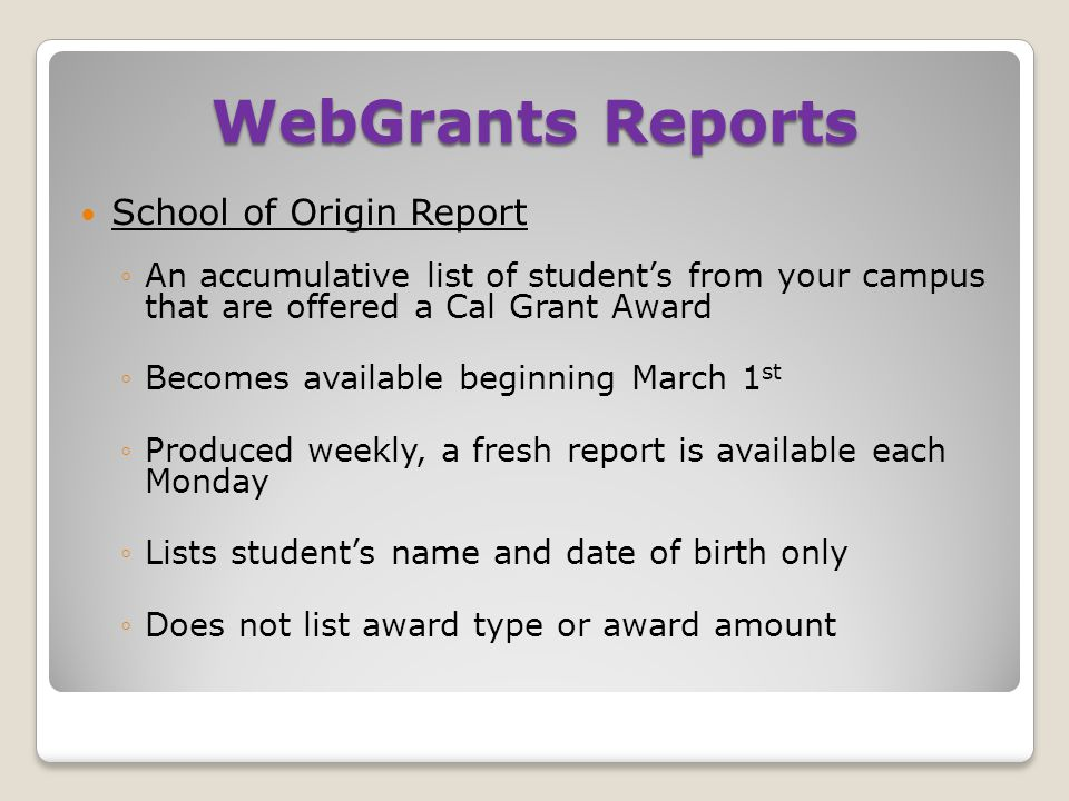 WebGrants Reports School of Origin Report ◦An accumulative list of student's from your campus that are offered a Cal Grant Award ◦Becomes available beginning March 1 st ◦Produced weekly, a fresh report is available each Monday ◦Lists student's name and date of birth only ◦Does not list award type or award amount