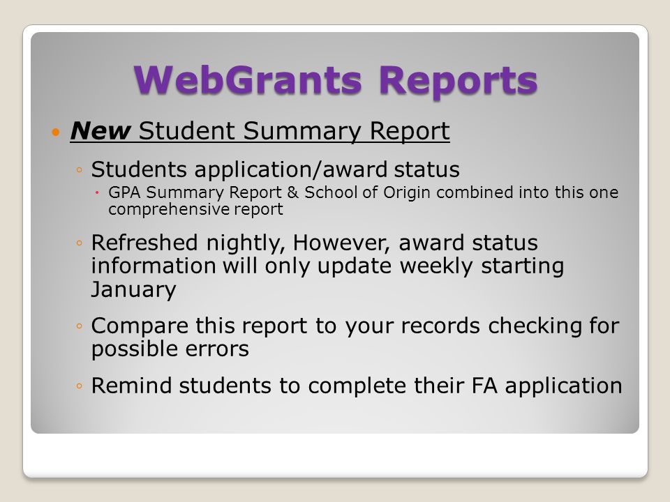 WebGrants Reports New Student Summary Report ◦Students application/award status  GPA Summary Report & School of Origin combined into this one comprehensive report ◦Refreshed nightly, However, award status information will only update weekly starting January ◦Compare this report to your records checking for possible errors ◦Remind students to complete their FA application
