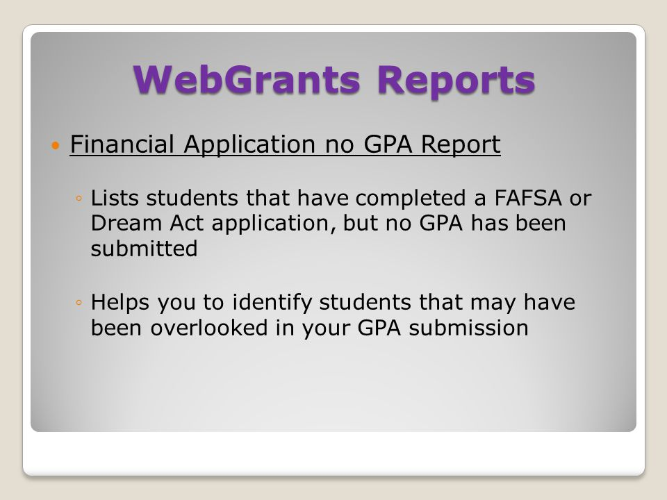 WebGrants Reports Financial Application no GPA Report ◦Lists students that have completed a FAFSA or Dream Act application, but no GPA has been submit