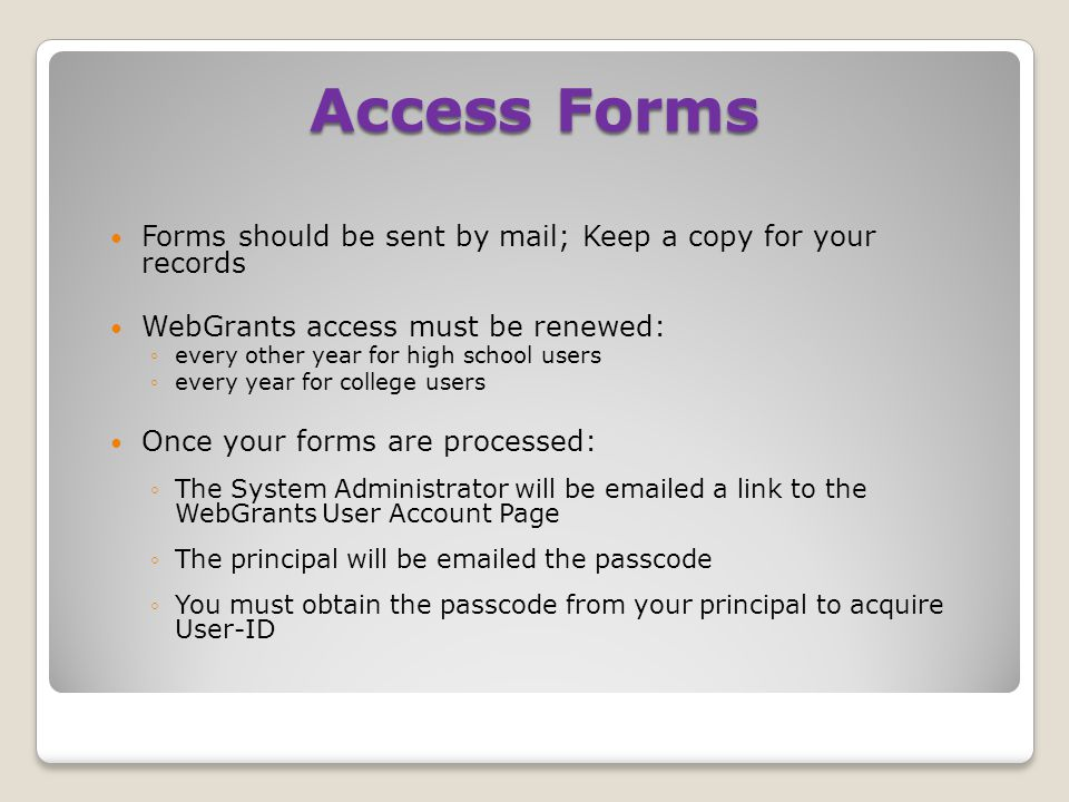 Forms should be sent by mail; Keep a copy for your records WebGrants access must be renewed: ◦every other year for high school users ◦every year for college users Once your forms are processed: ◦The System Administrator will be emailed a link to the WebGrants User Account Page ◦The principal will be emailed the passcode ◦You must obtain the passcode from your principal to acquire User-ID Access Forms