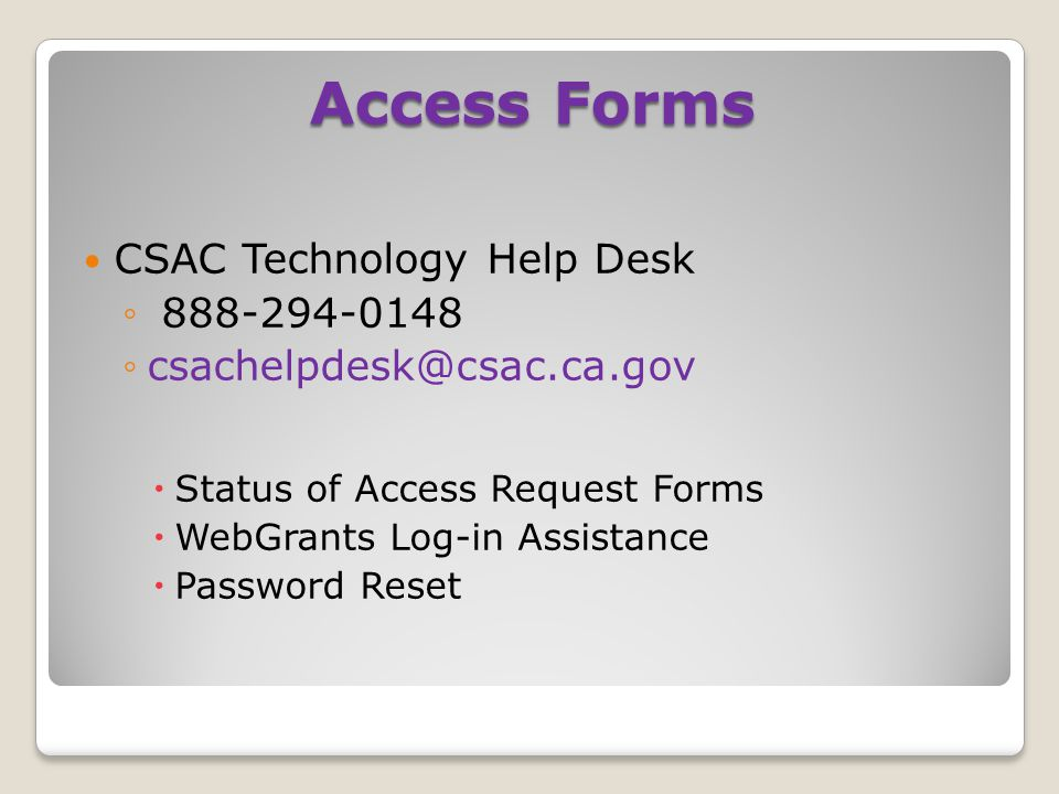 CSAC Technology Help Desk ◦ 888-294-0148 ◦csachelpdesk@csac.ca.gov  Status of Access Request Forms  WebGrants Log-in Assistance  Password Reset