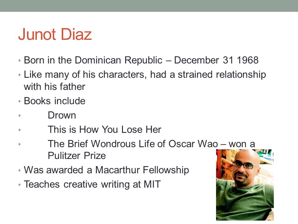 Junot Diaz Born in the Dominican Republic – December 31 1968 Like many of his characters, had a strained relationship with his father Books include Dr
