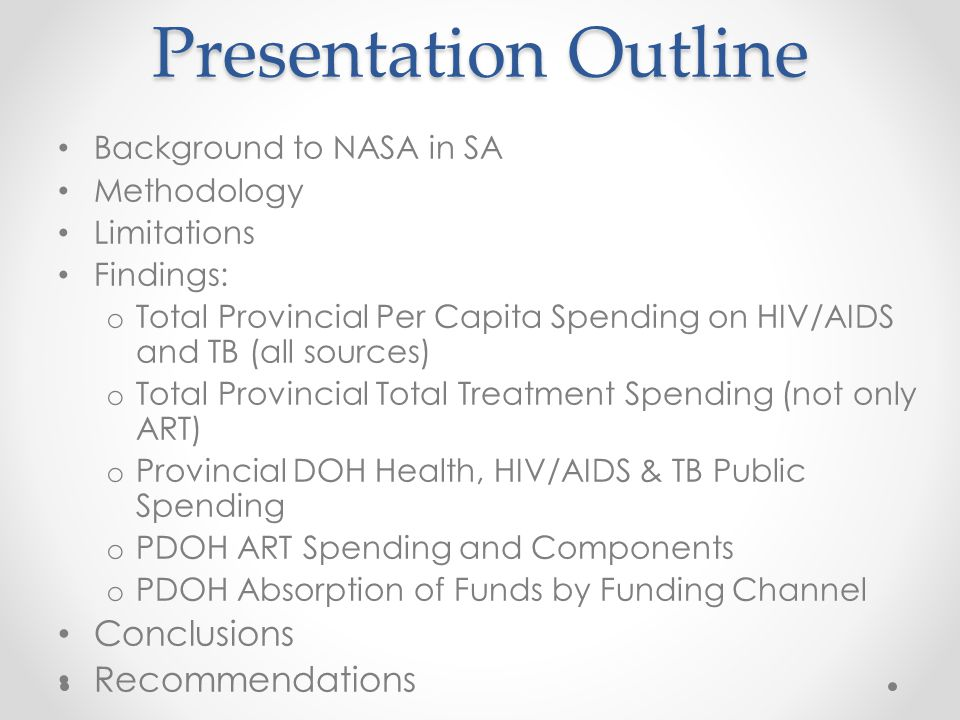 Presentation Outline Background to NASA in SA Methodology Limitations Findings: o Total Provincial Per Capita Spending on HIV/AIDS and TB (all sources) o Total Provincial Total Treatment Spending (not only ART) o Provincial DOH Health, HIV/AIDS & TB Public Spending o PDOH ART Spending and Components o PDOH Absorption of Funds by Funding Channel Conclusions Recommendations