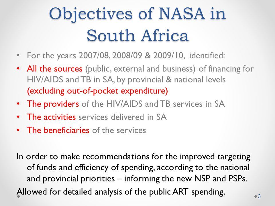 Objectives of NASA in South Africa For the years 2007/08, 2008/09 & 2009/10, identified: All the sources (public, external and business) of financing for HIV/AIDS and TB in SA, by provincial & national levels (excluding out-of-pocket expenditure) The providers of the HIV/AIDS and TB services in SA The activities services delivered in SA The beneficiaries of the services In order to make recommendations for the improved targeting of funds and efficiency of spending, according to the national and provincial priorities – informing the new NSP and PSPs.