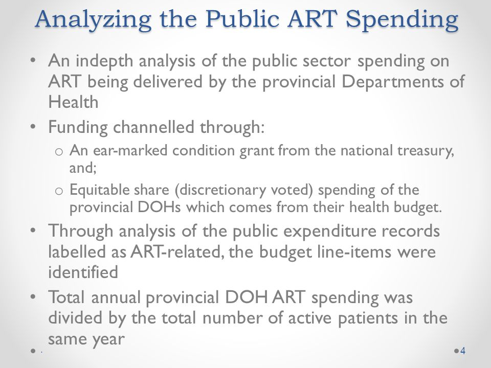 Analyzing the Public ART Spending An indepth analysis of the public sector spending on ART being delivered by the provincial Departments of Health Funding channelled through: o An ear-marked condition grant from the national treasury, and; o Equitable share (discretionary voted) spending of the provincial DOHs which comes from their health budget.