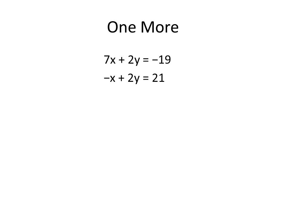 One More 7x + 2y = −19 −x + 2y = 21