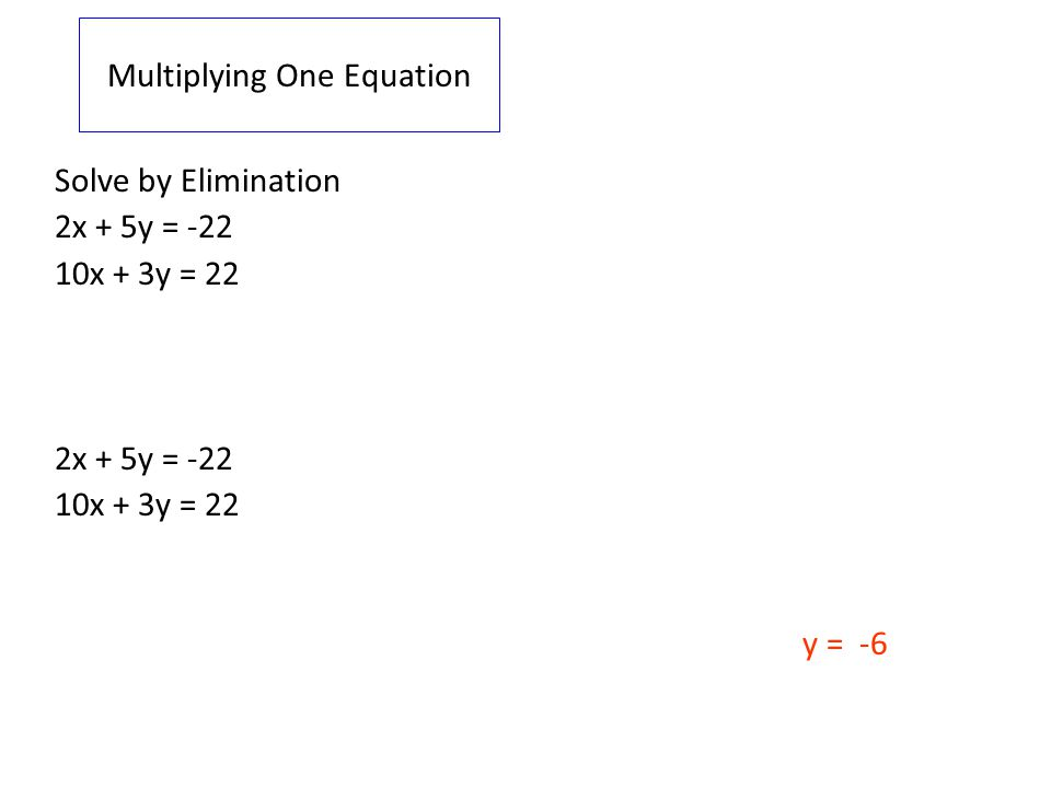 Multiplying One Equation Solve by Elimination 2x + 5y = -22 10x + 3y = 22 2x + 5y = -22 5(2x + 5y = -22) 10x + 25y = -110 10x + 3y = 22 10x + 3y = 22 - (10x + 3y = 22) 0 + 22y = -132 y = -6