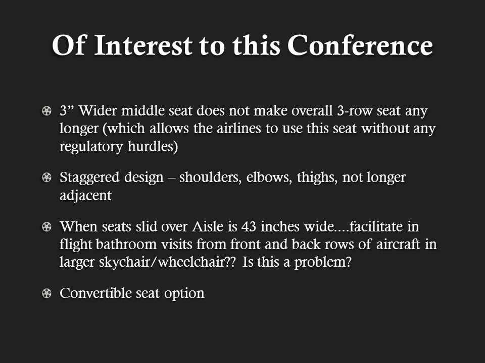 Of Interest to this Conference 3 Wider middle seat does not make overall 3-row seat any longer (which allows the airlines to use this seat without any regulatory hurdles) Staggered design – shoulders, elbows, thighs, not longer adjacent When seats slid over Aisle is 43 inches wide....facilitate in flight bathroom visits from front and back rows of aircraft in larger skychair/wheelchair?.