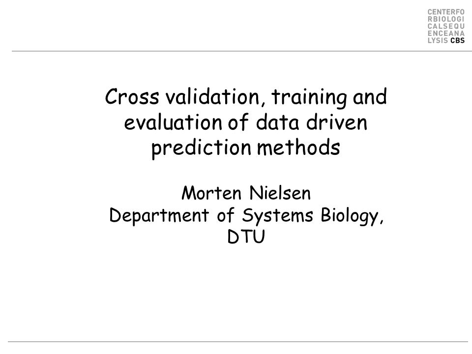 Cross validation, training and evaluation of data driven prediction methods Morten Nielsen Department of Systems Biology, DTU