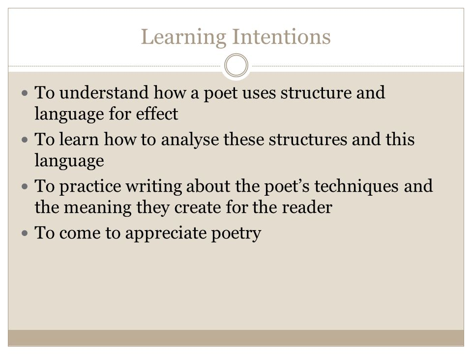 Learning Intentions To understand how a poet uses structure and language for effect To learn how to analyse these structures and this language To practice writing about the poet's techniques and the meaning they create for the reader To come to appreciate poetry