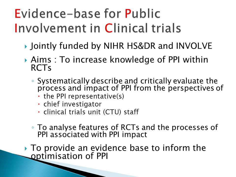  Jointly funded by NIHR HS&DR and INVOLVE  Aims : To increase knowledge of PPI within RCTs ◦ Systematically describe and critically evaluate the process and impact of PPI from the perspectives of  the PPI representative(s)  chief investigator  clinical trials unit (CTU) staff ◦ To analyse features of RCTs and the processes of PPI associated with PPI impact  To provide an evidence base to inform the optimisation of PPI
