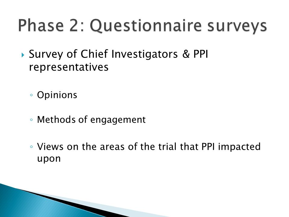  Survey of Chief Investigators & PPI representatives ◦ Opinions ◦ Methods of engagement ◦ Views on the areas of the trial that PPI impacted upon