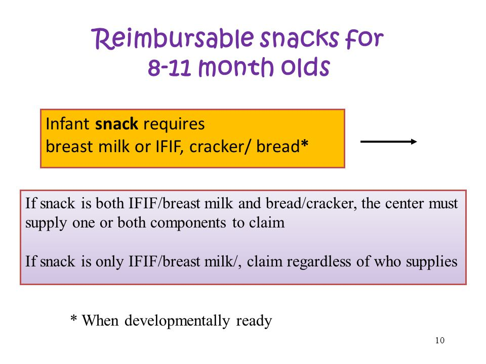 10 Reimbursable snacks for 8-11 month olds Infant snack requires breast milk or IFIF, cracker/ bread* If snack is both IFIF/breast milk and bread/cracker, the center must supply one or both components to claim If snack is only IFIF/breast milk/, claim regardless of who supplies * When developmentally ready