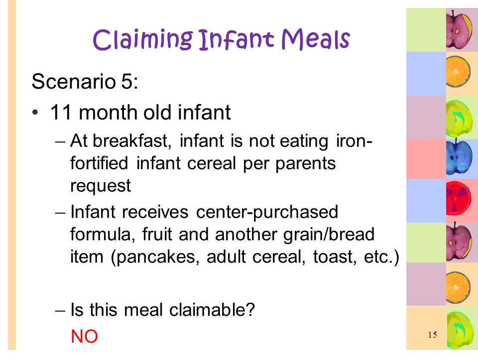 Claiming Infant Meals Scenario 5: 11 month old infant –At breakfast, infant is not eating iron- fortified infant cereal per parents request –Infant re