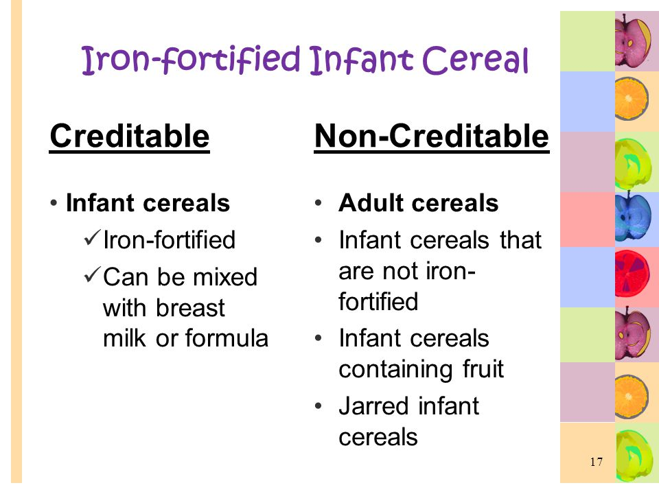 Iron-fortified Infant Cereal Creditable Infant cereals Iron-fortified Can be mixed with breast milk or formula Non-Creditable Adult cereals Infant cer
