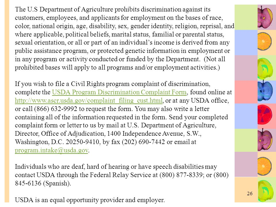 26 The U.S Department of Agriculture prohibits discrimination against its customers, employees, and applicants for employment on the bases of race, co