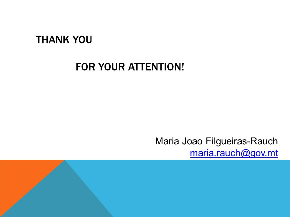 THANK YOU FOR YOUR ATTENTION! Maria Joao Filgueiras-Rauch maria.rauch@gov.mt