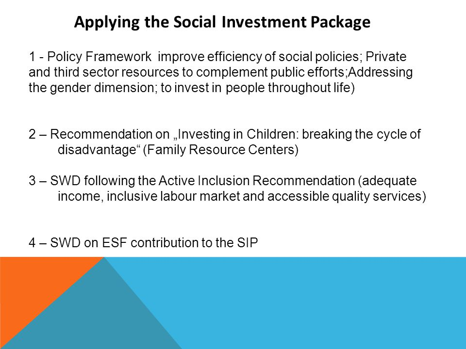 "1 - Policy Framework improve efficiency of social policies; Private and third sector resources to complement public efforts;Addressing the gender dimension; to invest in people throughout life) 2 – Recommendation on ""Investing in Children: breaking the cycle of disadvantage (Family Resource Centers) 3 – SWD following the Active Inclusion Recommendation (adequate income, inclusive labour market and accessible quality services) 4 – SWD on ESF contribution to the SIP Applying the Social Investment Package"