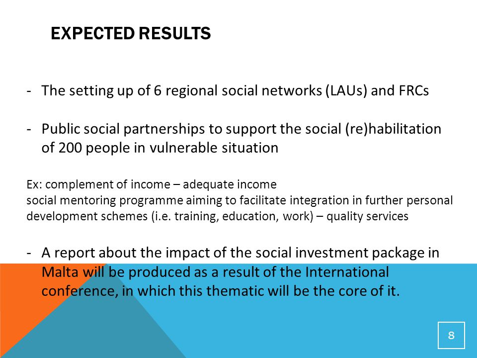 EXPECTED RESULTS 8 -The setting up of 6 regional social networks (LAUs) and FRCs -Public social partnerships to support the social (re)habilitation of 200 people in vulnerable situation Ex: complement of income – adequate income social mentoring programme aiming to facilitate integration in further personal development schemes (i.e.