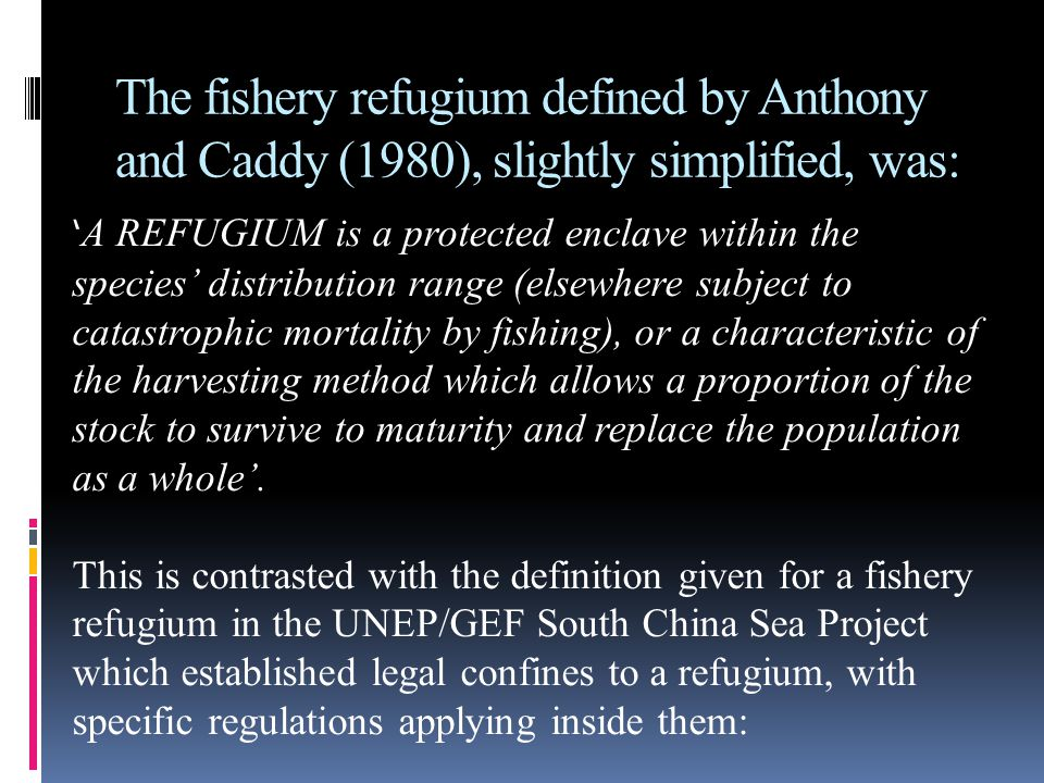The fishery refugium defined by Anthony and Caddy (1980), slightly simplified, was: ' A REFUGIUM is a protected enclave within the species' distributi