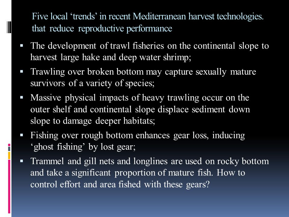 Five local 'trends' in recent Mediterranean harvest technologies. that reduce reproductive performance  The development of trawl fisheries on the con