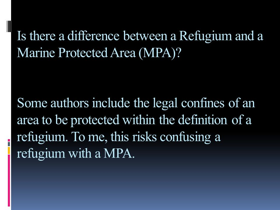 Is there a difference between a Refugium and a Marine Protected Area (MPA)? Some authors include the legal confines of an area to be protected within