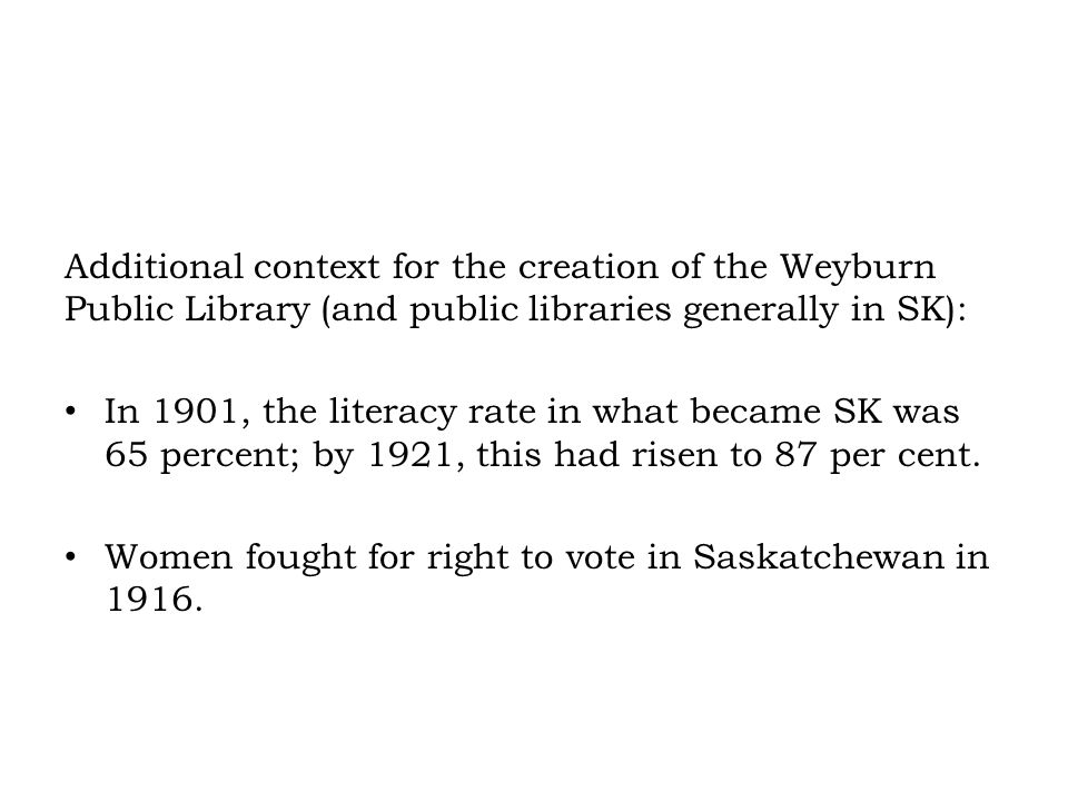 Additional context for the creation of the Weyburn Public Library (and public libraries generally in SK): In 1901, the literacy rate in what became SK was 65 percent; by 1921, this had risen to 87 per cent.